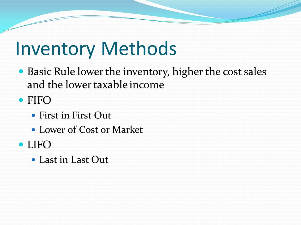 Inventory Methods Basic Rule lower the inventory, higher the cost sales and the lower taxable income FIFO First in First Out Lower of Cost or Market LIFO Last in Last Out