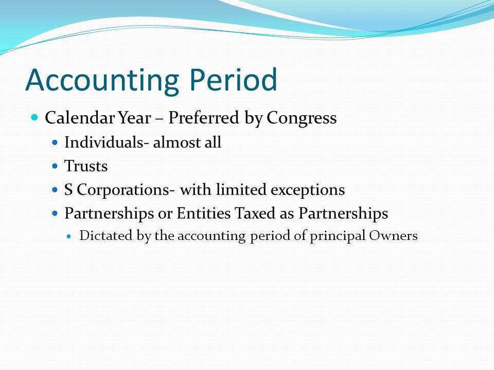 Accounting Period Calendar Year – Preferred by Congress Individuals- almost all Trusts S Corporations- with limited exceptions Partnerships or Entities Taxed as Partnerships Dictated by the accounting period of principal Owners