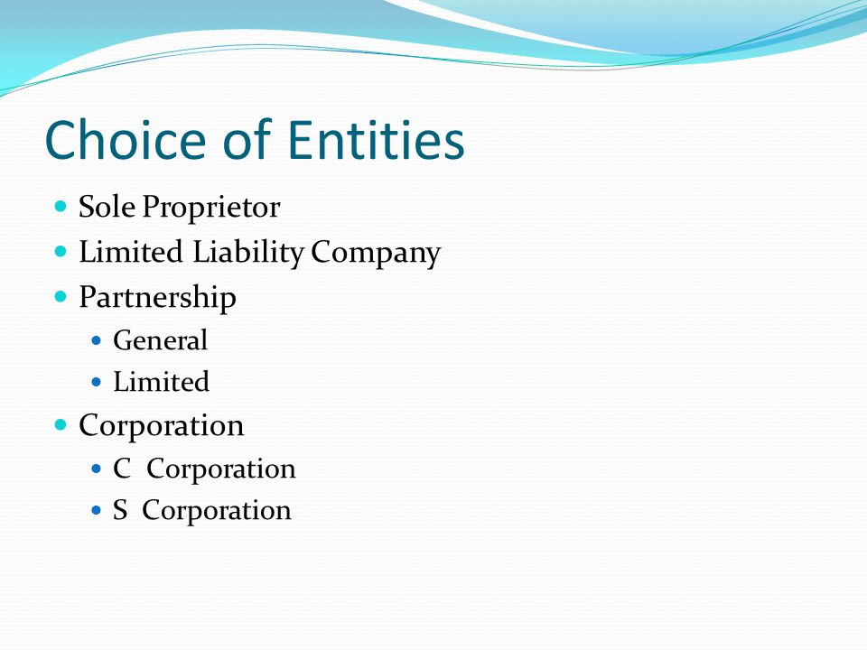 Choice of Entities Sole Proprietor Limited Liability Company Partnership General Limited Corporation C Corporation S Corporation