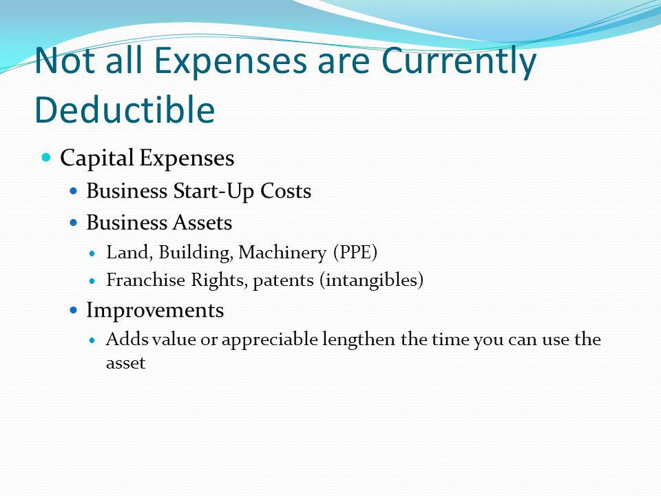 Not all Expenses are Currently Deductible Capital Expenses Business Start-Up Costs Business Assets Land, Building, Machinery (PPE) Franchise Rights, patents (intangibles) Improvements Adds value or appreciable lengthen the time you can use the asset