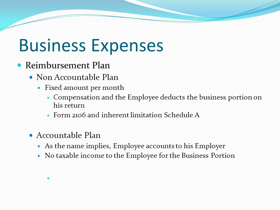Business Expenses Reimbursement Plan Non Accountable Plan Fixed amount per month Compensation and the Employee deducts the business portion on his return Form 2106 and inherent limitation Schedule A Accountable Plan As the name implies, Employee accounts to his Employer No taxable income to the Employee for the Business Portion