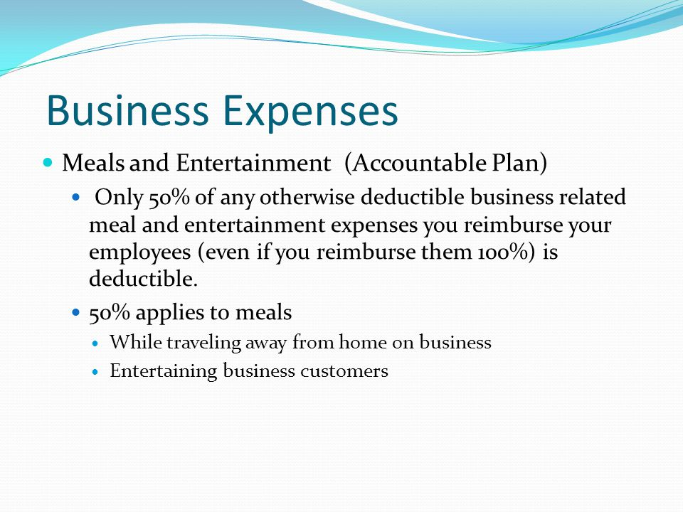 Business Expenses Meals and Entertainment (Accountable Plan) Only 50% of any otherwise deductible business related meal and entertainment expenses you reimburse your employees (even if you reimburse them 100%) is deductible.