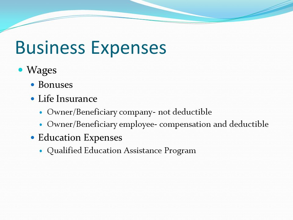 Business Expenses Wages Bonuses Life Insurance Owner/Beneficiary company- not deductible Owner/Beneficiary employee- compensation and deductible Education Expenses Qualified Education Assistance Program
