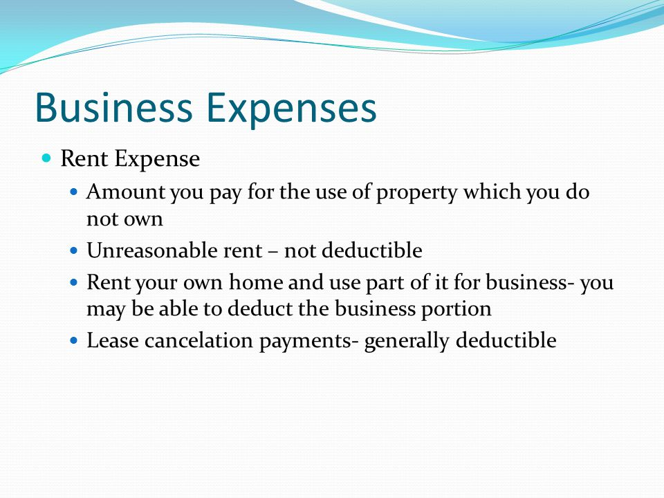 Business Expenses Rent Expense Amount you pay for the use of property which you do not own Unreasonable rent – not deductible Rent your own home and use part of it for business- you may be able to deduct the business portion Lease cancelation payments- generally deductible