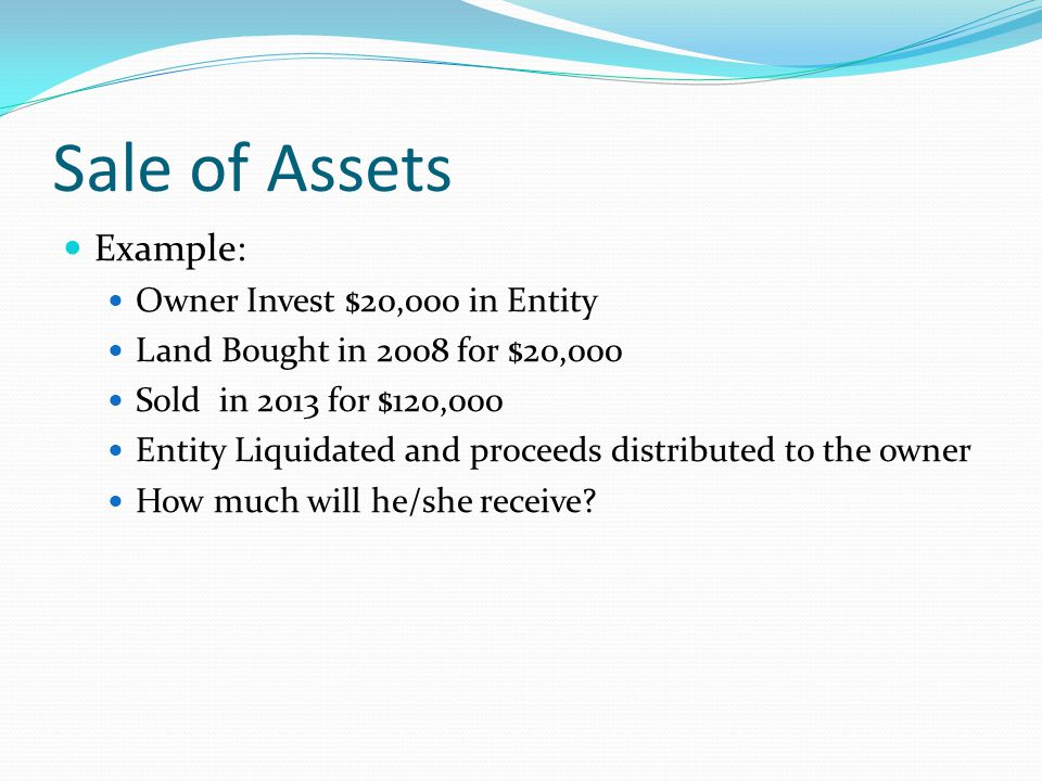 Sale of Assets Example: Owner Invest $20,000 in Entity Land Bought in 2008 for $20,000 Sold in 2013 for $120,000 Entity Liquidated and proceeds distributed to the owner How much will he/she receive