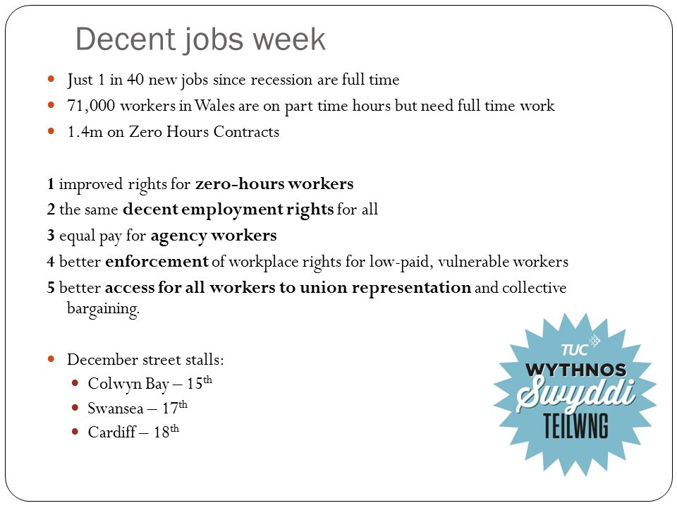 Decent jobs week Just 1 in 40 new jobs since recession are full time 71,000 workers in Wales are on part time hours but need full time work 1.4m on Zero Hours Contracts 1 improved rights for zero-hours workers 2 the same decent employment rights for all 3 equal pay for agency workers 4 better enforcement of workplace rights for low-paid, vulnerable workers 5 better access for all workers to union representation and collective bargaining.