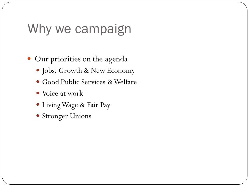 Why we campaign Our priorities on the agenda Jobs, Growth & New Economy Good Public Services & Welfare Voice at work Living Wage & Fair Pay Stronger Unions