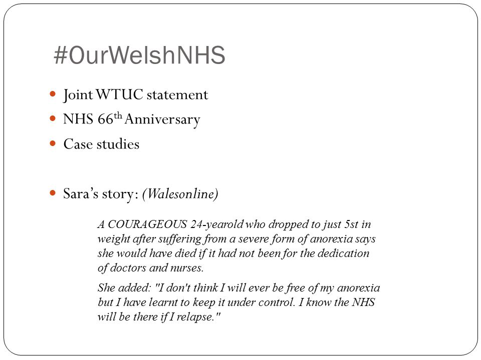 #OurWelshNHS Joint WTUC statement NHS 66 th Anniversary Case studies Sara's story: (Walesonline) She added: I don t think I will ever be free of my anorexia but I have learnt to keep it under control.