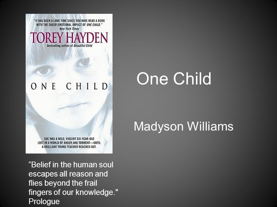 One Child Madyson Williams Belief in the human soul escapes all reason and flies beyond the frail fingers of our knowledge. Prologue