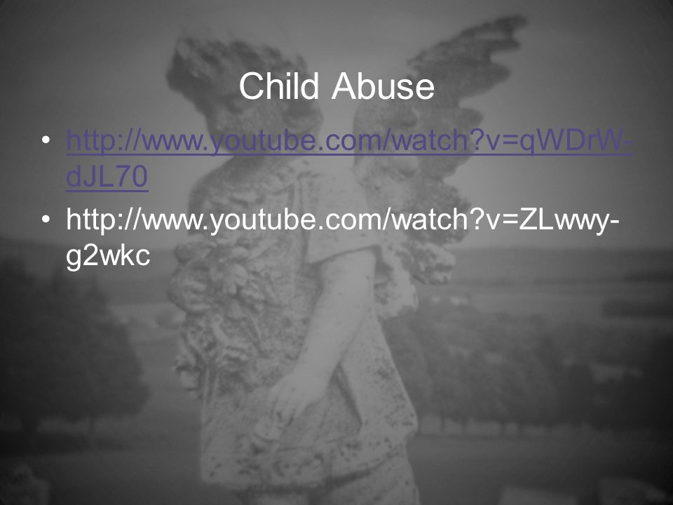 Child Abuse http://www.youtube.com/watch v=qWDrW- dJL70http://www.youtube.com/watch v=qWDrW- dJL70 http://www.youtube.com/watch v=ZLwwy- g2wkc