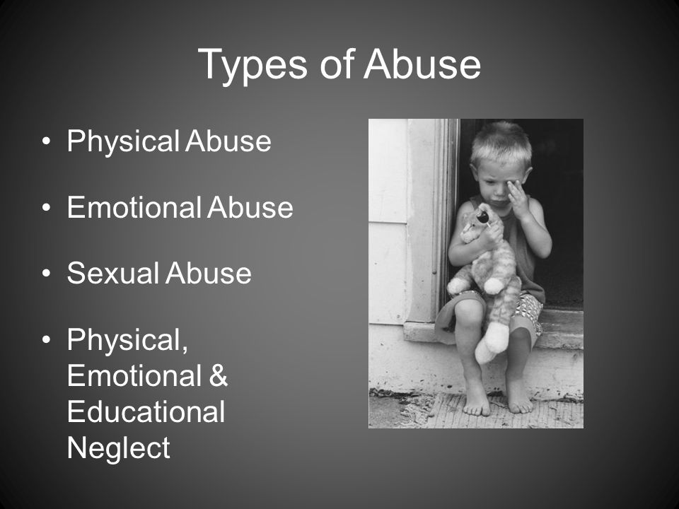 Types of Abuse Physical Abuse Emotional Abuse Sexual Abuse Physical, Emotional & Educational Neglect