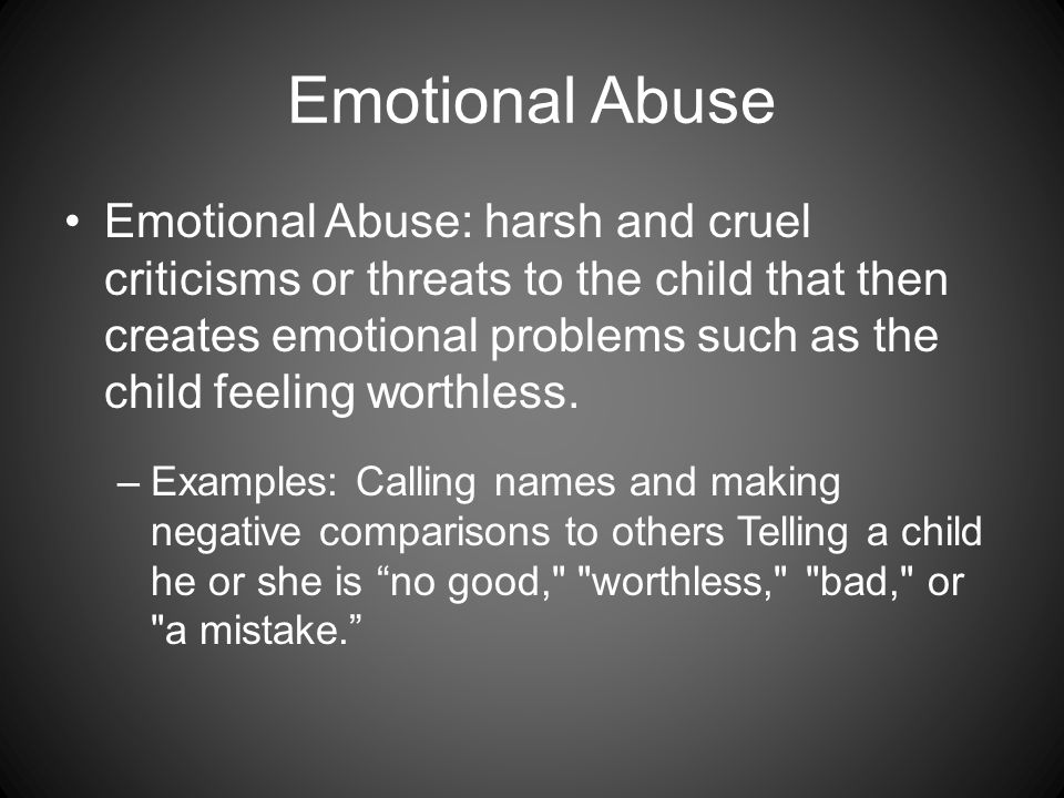 Emotional Abuse Emotional Abuse: harsh and cruel criticisms or threats to the child that then creates emotional problems such as the child feeling worthless.