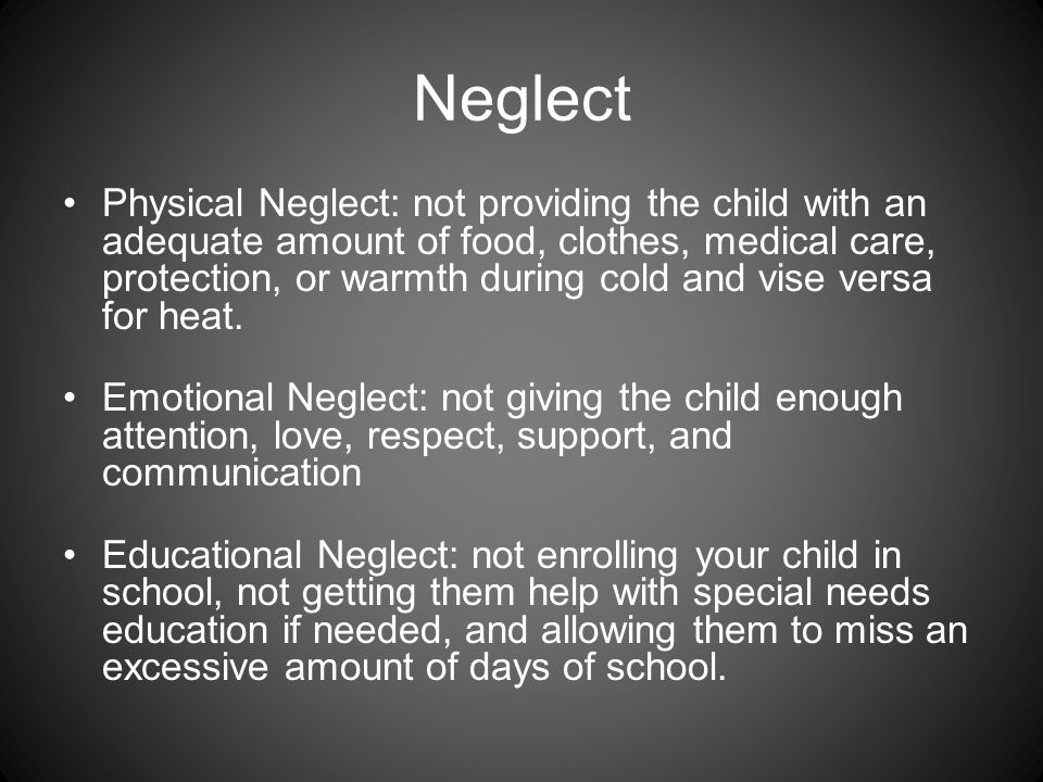Neglect Physical Neglect: not providing the child with an adequate amount of food, clothes, medical care, protection, or warmth during cold and vise versa for heat.