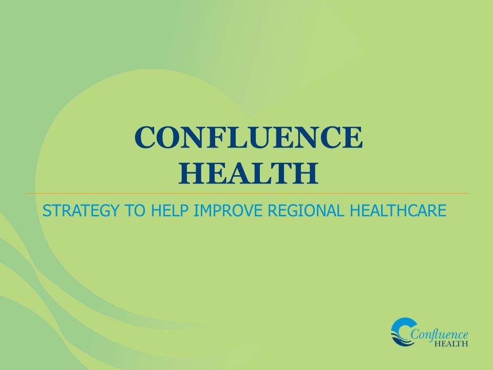 CONFLUENCE HEALTH STRATEGY TO HELP IMPROVE REGIONAL HEALTHCARE