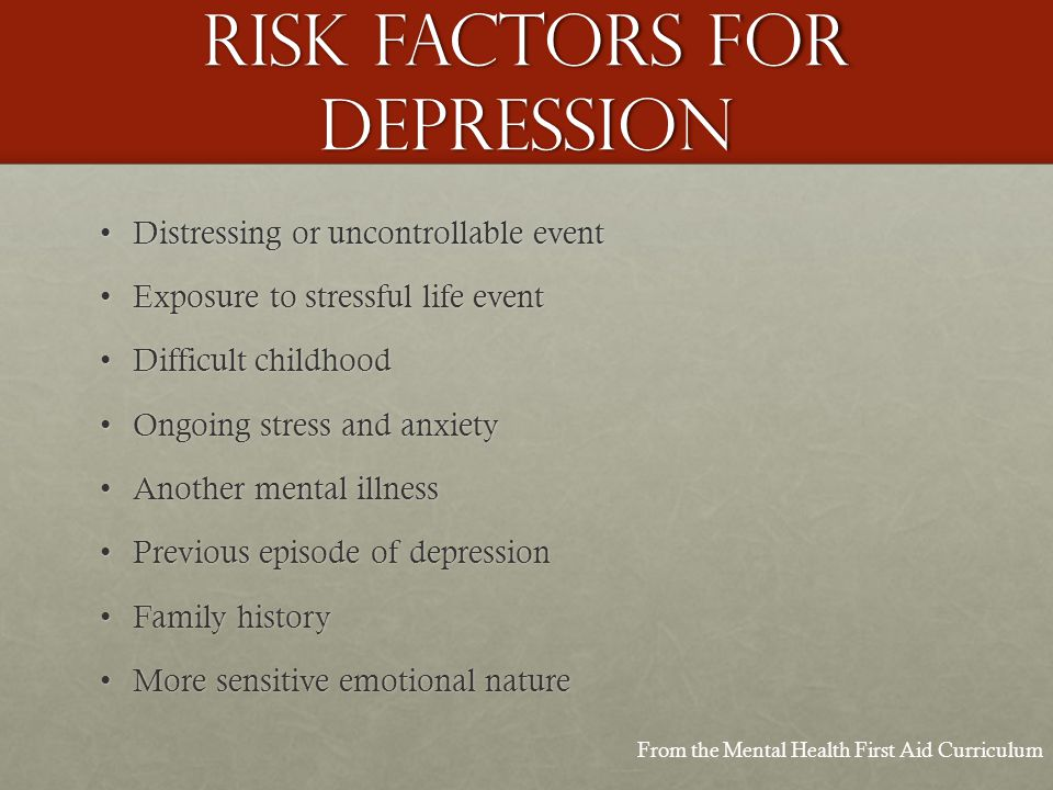 Risk factors for depression Distressing or uncontrollable eventDistressing or uncontrollable event Exposure to stressful life eventExposure to stressful life event Difficult childhoodDifficult childhood Ongoing stress and anxietyOngoing stress and anxiety Another mental illnessAnother mental illness Previous episode of depressionPrevious episode of depression Family historyFamily history More sensitive emotional natureMore sensitive emotional nature From the Mental Health First Aid Curriculum