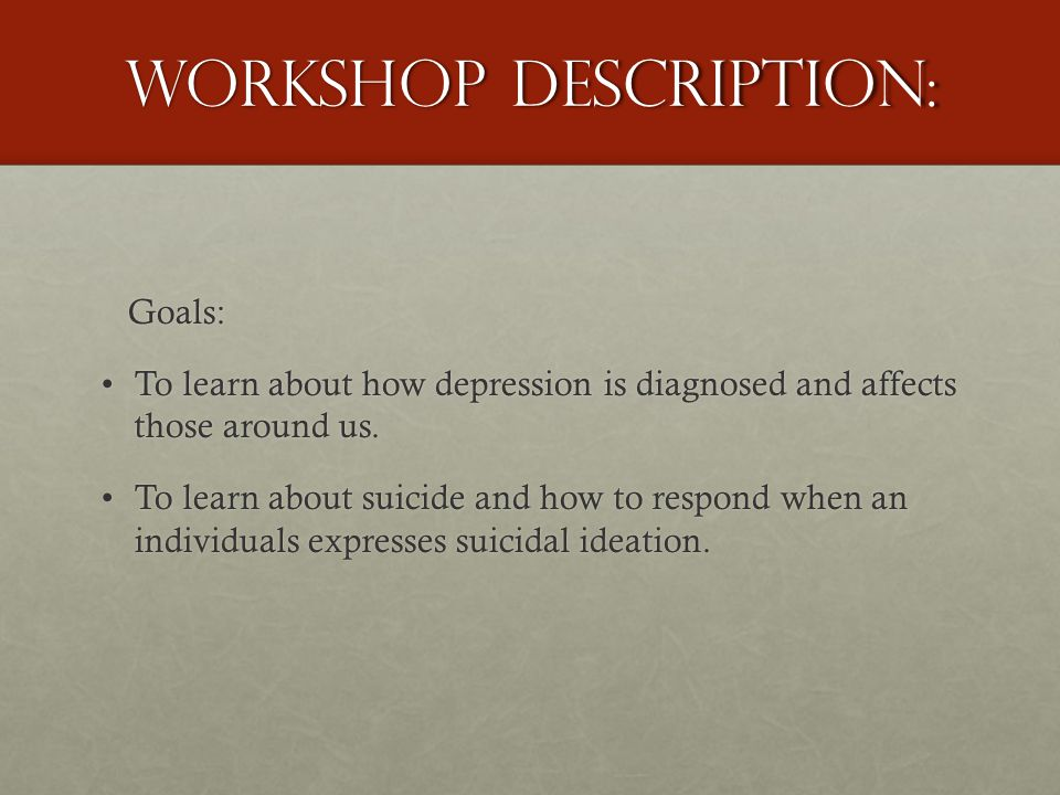 Workshop Description: Goals: Goals: To learn about how depression is diagnosed and affects those around us.To learn about how depression is diagnosed and affects those around us.