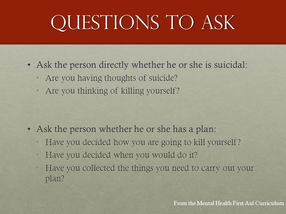 Questions to ask Ask the person directly whether he or she is suicidal:Ask the person directly whether he or she is suicidal: Are you having thoughts of suicide Are you having thoughts of suicide.