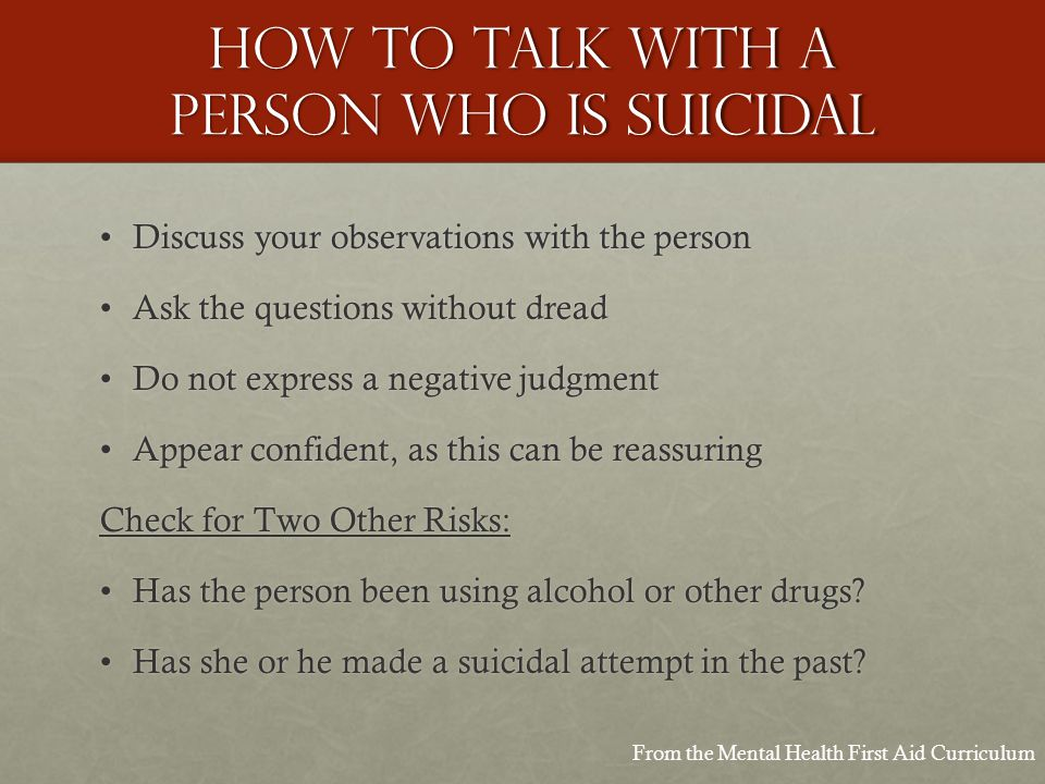 How to talk with a person who is suicidal Discuss your observations with the personDiscuss your observations with the person Ask the questions without dreadAsk the questions without dread Do not express a negative judgmentDo not express a negative judgment Appear confident, as this can be reassuringAppear confident, as this can be reassuring Check for Two Other Risks: Has the person been using alcohol or other drugs Has the person been using alcohol or other drugs.