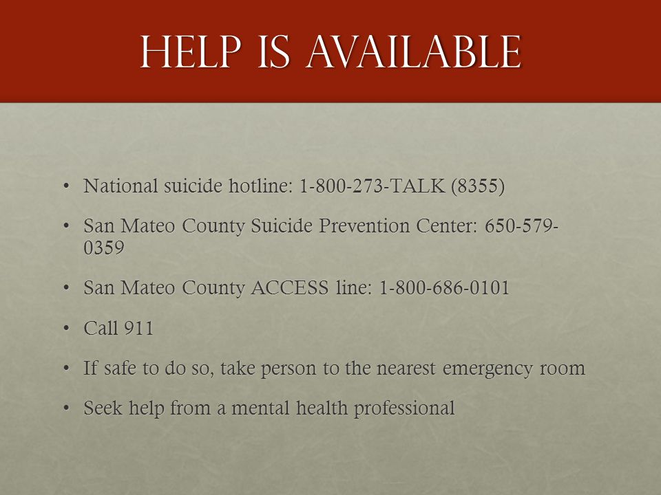 Help is available National suicide hotline: 1-800-273-TALK (8355)National suicide hotline: 1-800-273-TALK (8355) San Mateo County Suicide Prevention Center: 650-579- 0359San Mateo County Suicide Prevention Center: 650-579- 0359 San Mateo County ACCESS line: 1-800-686-0101San Mateo County ACCESS line: 1-800-686-0101 Call 911Call 911 If safe to do so, take person to the nearest emergency roomIf safe to do so, take person to the nearest emergency room Seek help from a mental health professionalSeek help from a mental health professional