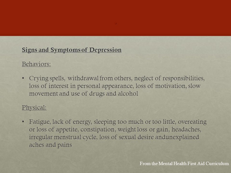 . Signs and Symptoms of Depression Behaviors: Crying spells, withdrawal from others, neglect of responsibilities, loss of interest in personal appearance, loss of motivation, slow movement and use of drugs and alcoholCrying spells, withdrawal from others, neglect of responsibilities, loss of interest in personal appearance, loss of motivation, slow movement and use of drugs and alcoholPhysical: Fatigue, lack of energy, sleeping too much or too little, overeating or loss of appetite, constipation, weight loss or gain, headaches, irregular menstrual cycle, loss of sexual desire andunexplained aches and painsFatigue, lack of energy, sleeping too much or too little, overeating or loss of appetite, constipation, weight loss or gain, headaches, irregular menstrual cycle, loss of sexual desire andunexplained aches and pains From the Mental Health First Aid Curriculum