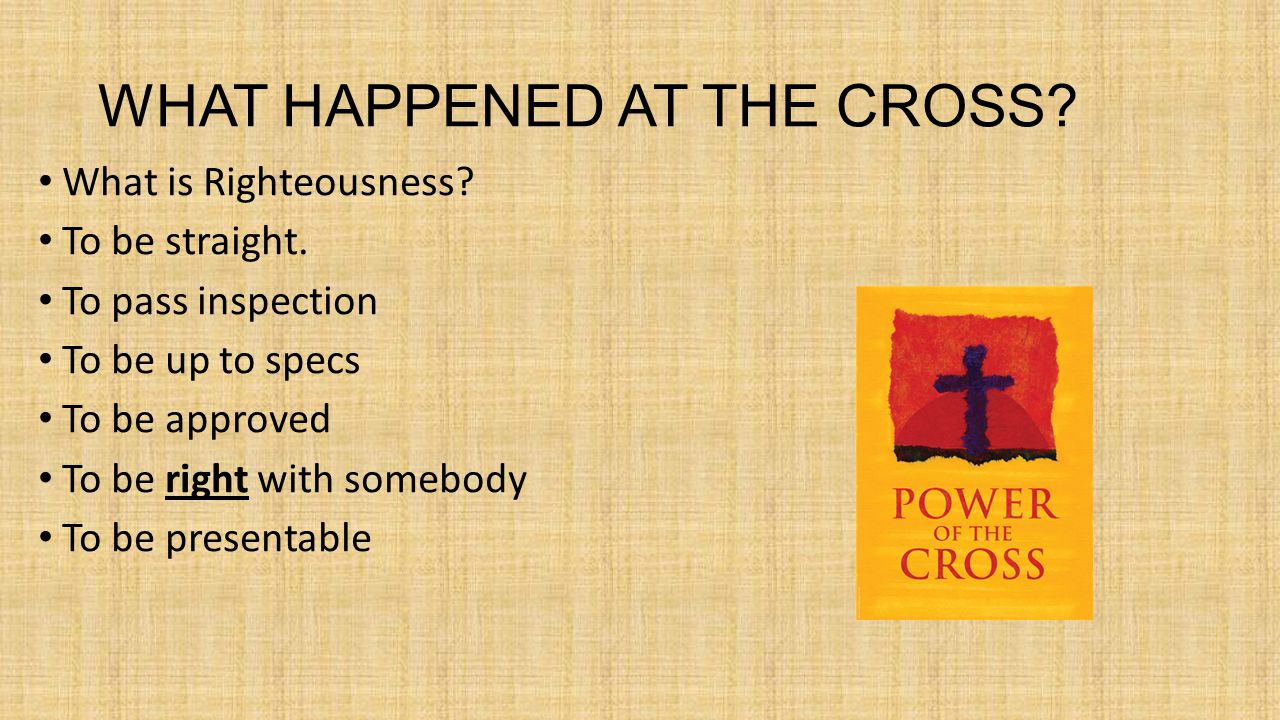 WHAT HAPPENED AT THE CROSS. What is Righteousness.