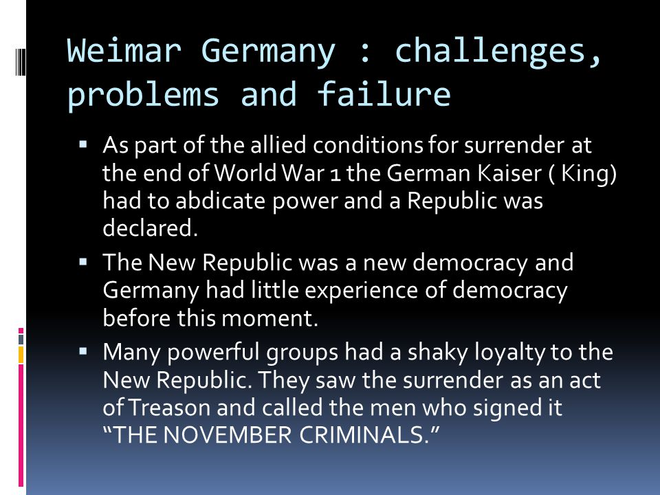 Weimar Germany : challenges, problems and failure  As part of the allied conditions for surrender at the end of World War 1 the German Kaiser ( King) had to abdicate power and a Republic was declared.