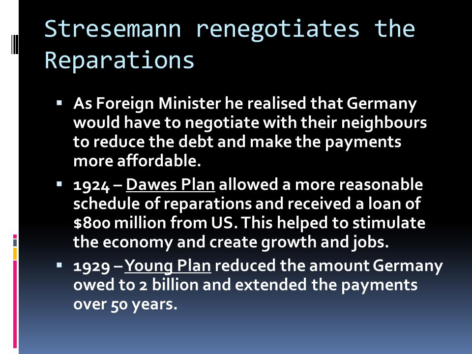 Stresemann renegotiates the Reparations  As Foreign Minister he realised that Germany would have to negotiate with their neighbours to reduce the debt and make the payments more affordable.