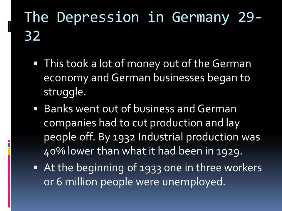 The Depression in Germany 29- 32  This took a lot of money out of the German economy and German businesses began to struggle.