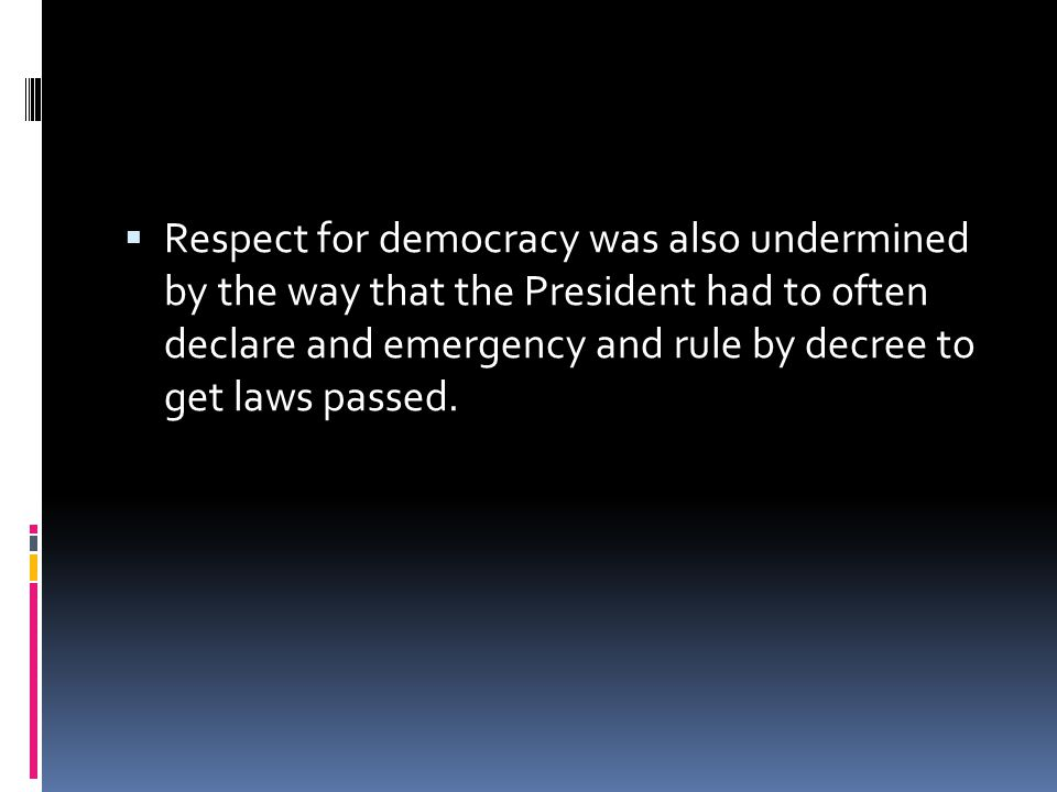 Respect for democracy was also undermined by the way that the President had to often declare and emergency and rule by decree to get laws passed.