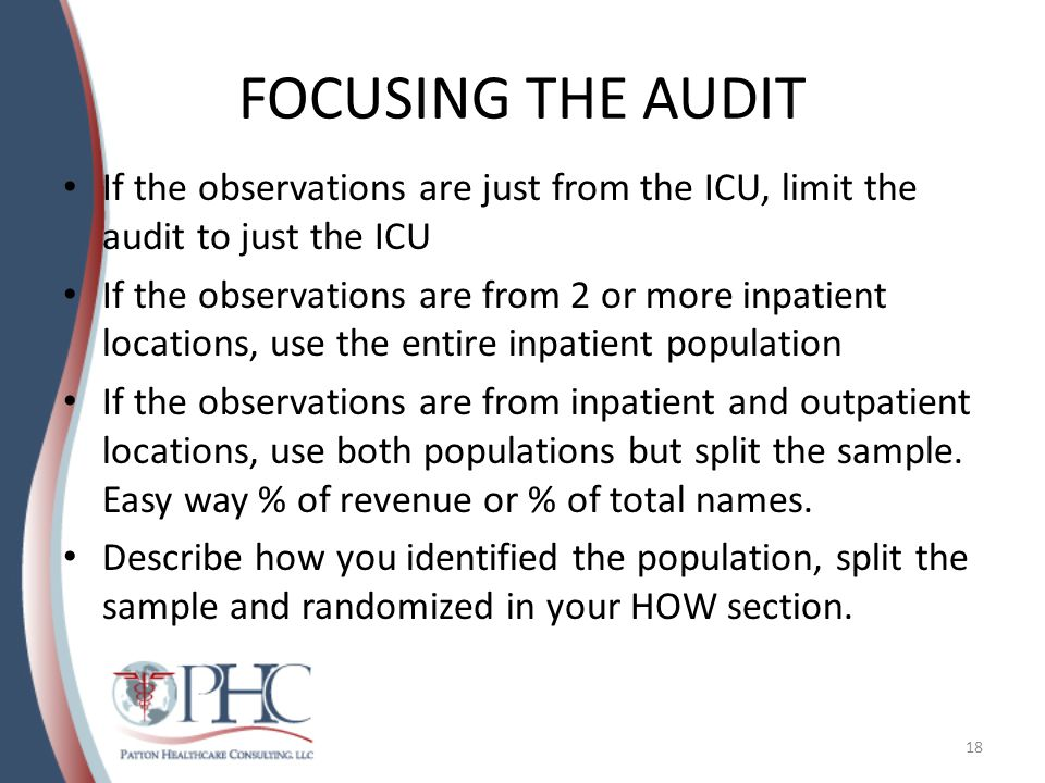 FOCUSING THE AUDIT If the observations are just from the ICU, limit the audit to just the ICU If the observations are from 2 or more inpatient locations, use the entire inpatient population If the observations are from inpatient and outpatient locations, use both populations but split the sample.