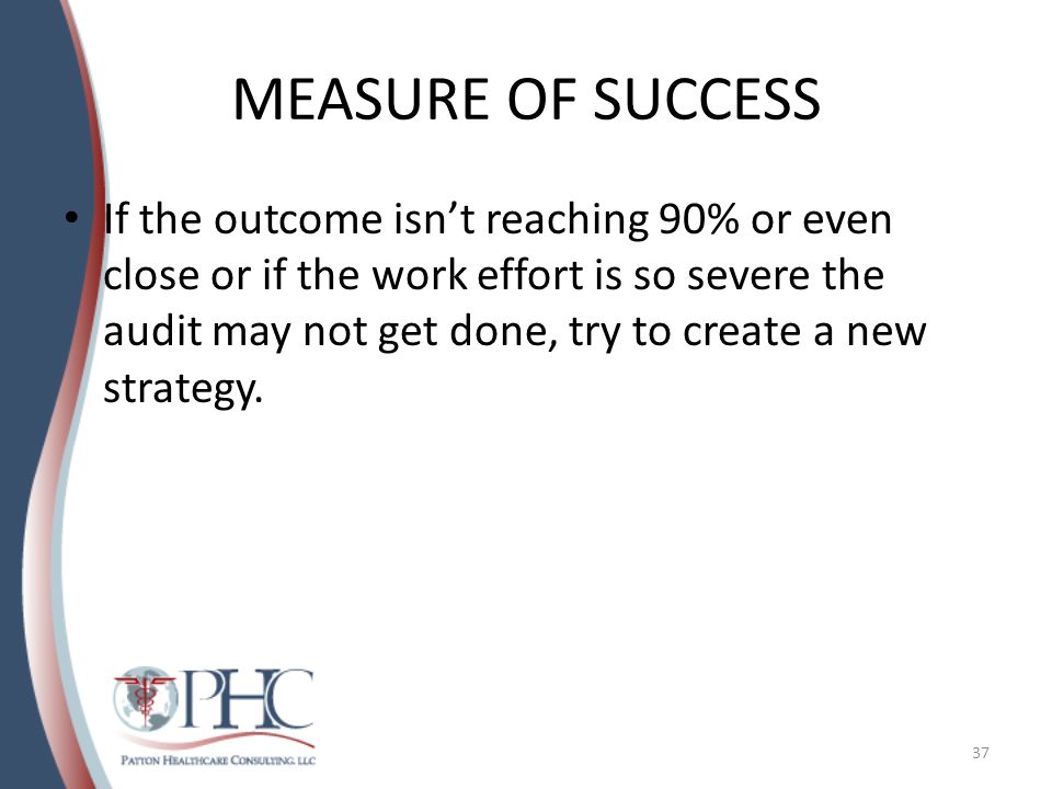 MEASURE OF SUCCESS If the outcome isn't reaching 90% or even close or if the work effort is so severe the audit may not get done, try to create a new strategy.