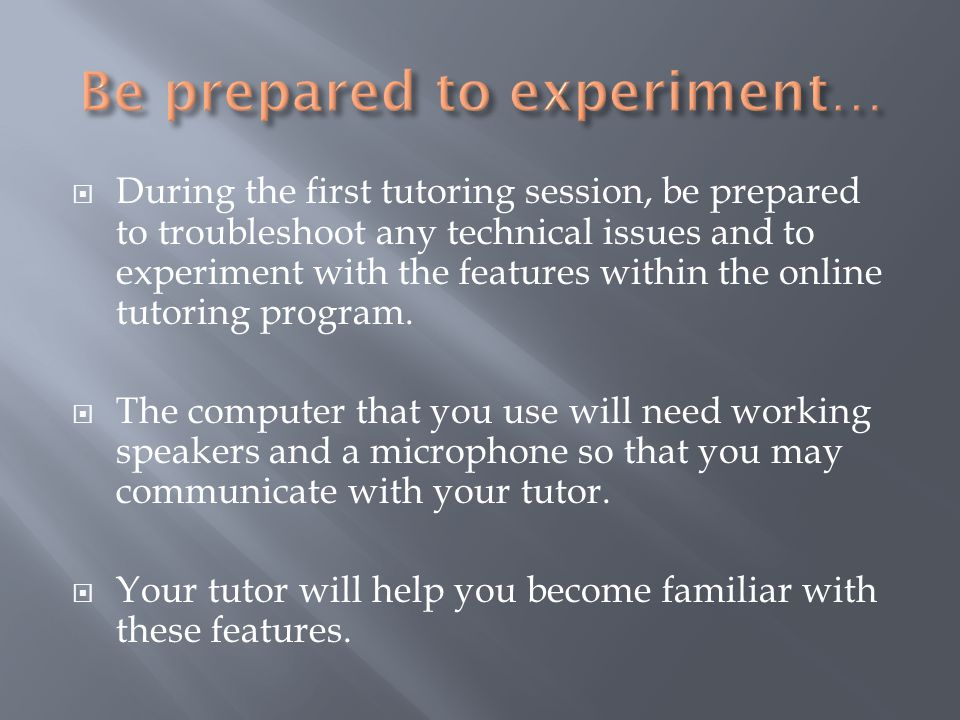  During the first tutoring session, be prepared to troubleshoot any technical issues and to experiment with the features within the online tutoring program.
