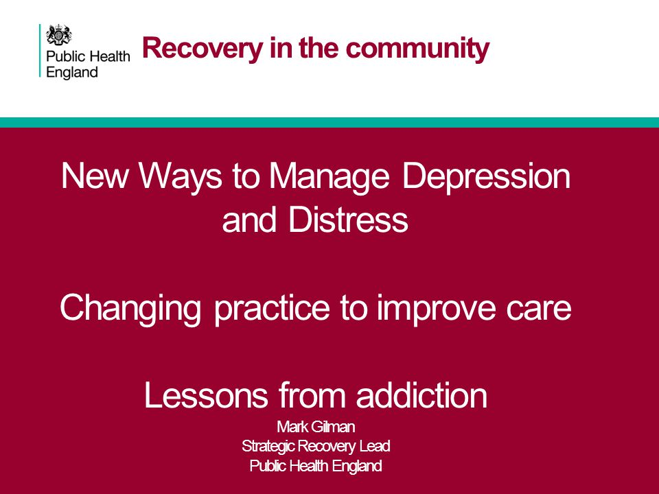 Recovery in the community New Ways to Manage Depression and Distress Changing practice to improve care Lessons from addiction Mark Gilman Strategic Re