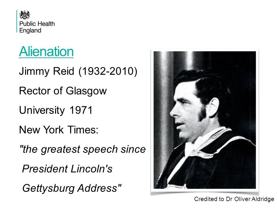 Alienation Jimmy Reid (1932-2010) Rector of Glasgow University 1971 New York Times: the greatest speech since President Lincoln s Gettysburg Address Credited to Dr Oliver Aldridge