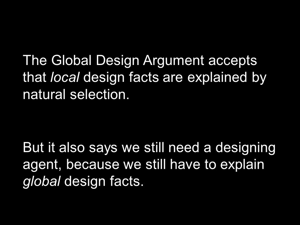 The Global Design Argument accepts that local design facts are explained by natural selection. But it also says we still need a designing agent, becau