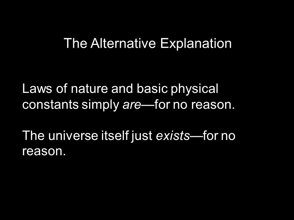 The Alternative Explanation Laws of nature and basic physical constants simply are—for no reason. The universe itself just exists—for no reason.
