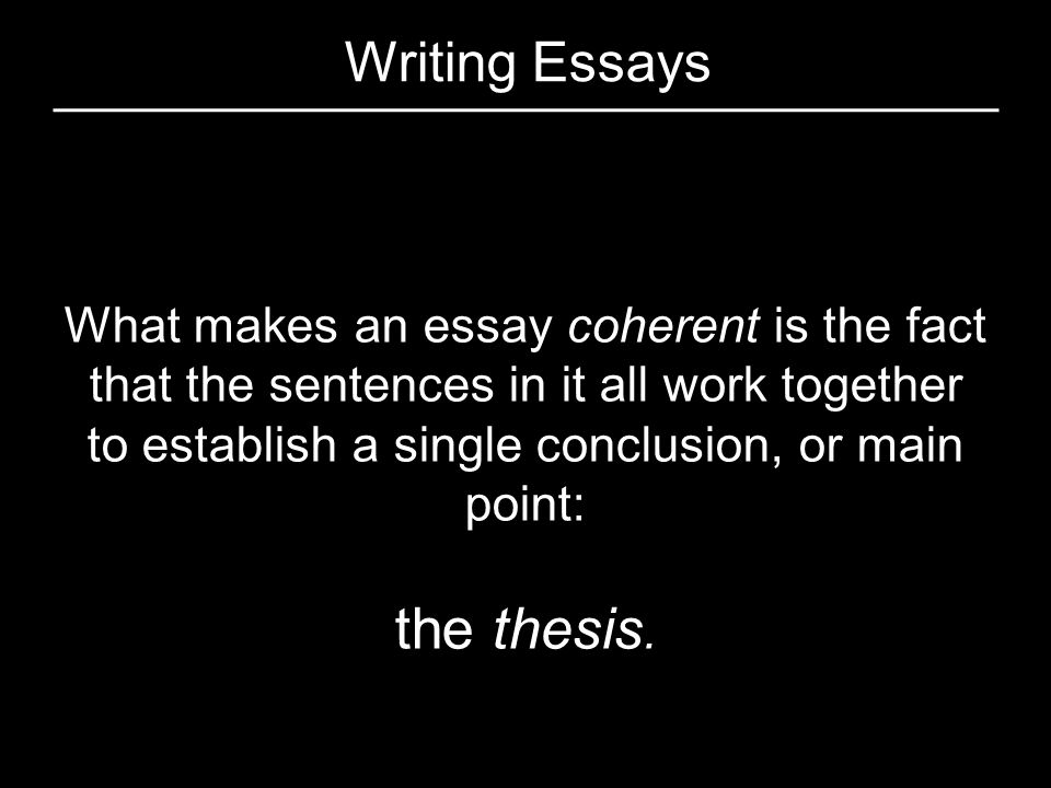 Writing Essays What makes an essay coherent is the fact that the sentences in it all work together to establish a single conclusion, or main point: th