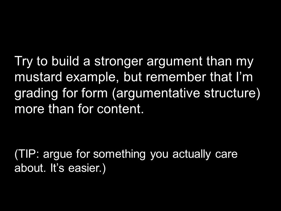 Try to build a stronger argument than my mustard example, but remember that I'm grading for form (argumentative structure) more than for content. (TIP