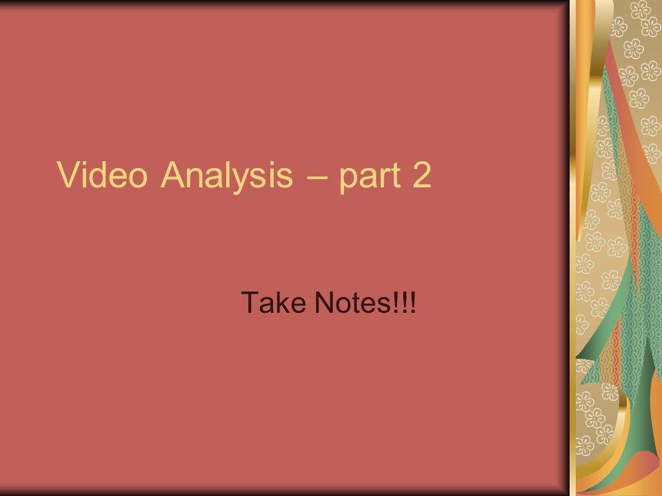 Video Analysis – part 2 Take Notes!!!