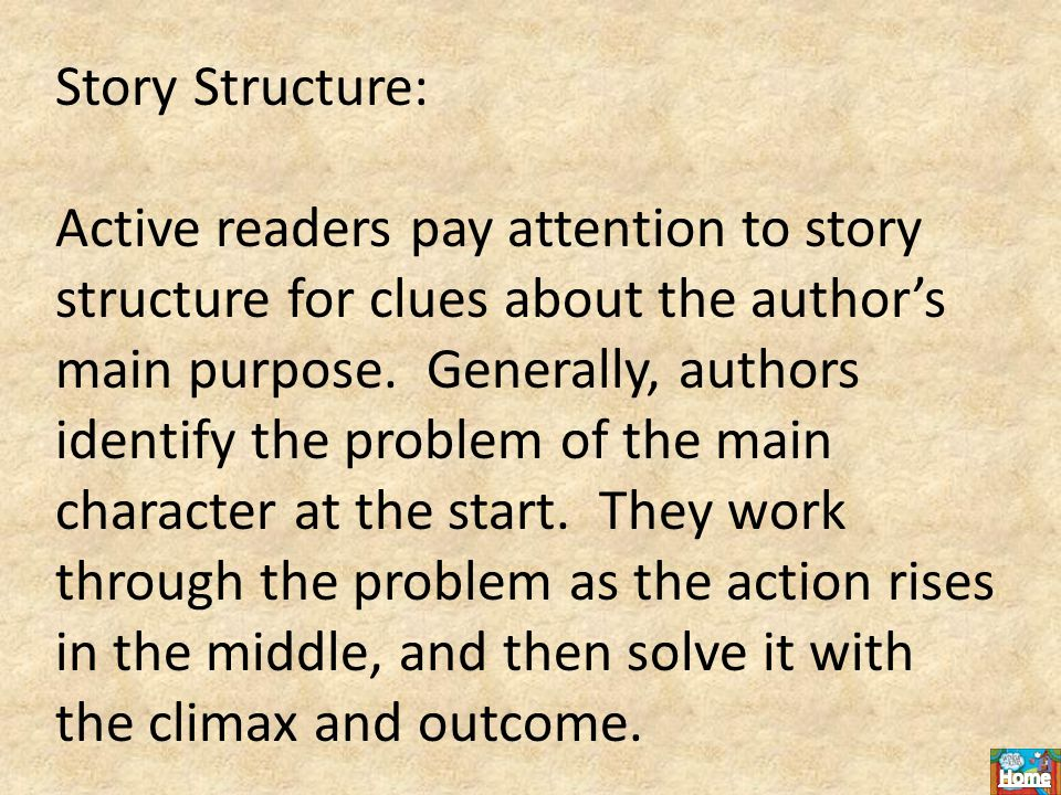 Story Structure: Active readers pay attention to story structure for clues about the author's main purpose.