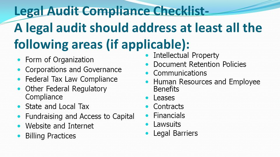 Legal Audit Compliance Checklist- A legal audit should address at least all the following areas (if applicable): Form of Organization Corporations and Governance Federal Tax Law Compliance Other Federal Regulatory Compliance State and Local Tax Fundraising and Access to Capital Website and Internet Billing Practices Intellectual Property Document Retention Policies Communications Human Resources and Employee Benefits Leases Contracts Financials Lawsuits Legal Barriers