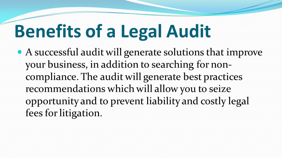 Liabilities Legal Audits Help to Prevent Personal liability of owners via piercing of the corporate veil due to noncompliance Disputes and litigation between owners Employee lawsuits against employer Unauthorized acts by directors, managers, officers and owners A legal audit of the business by regulatory or governmental agencies, and the resulting compliance.