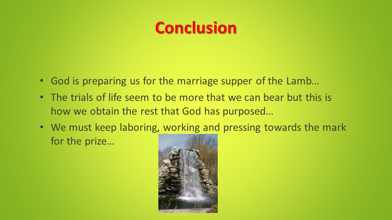 Conclusion God is preparing us for the marriage supper of the Lamb… The trials of life seem to be more that we can bear but this is how we obtain the rest that God has purposed… We must keep laboring, working and pressing towards the mark for the prize…