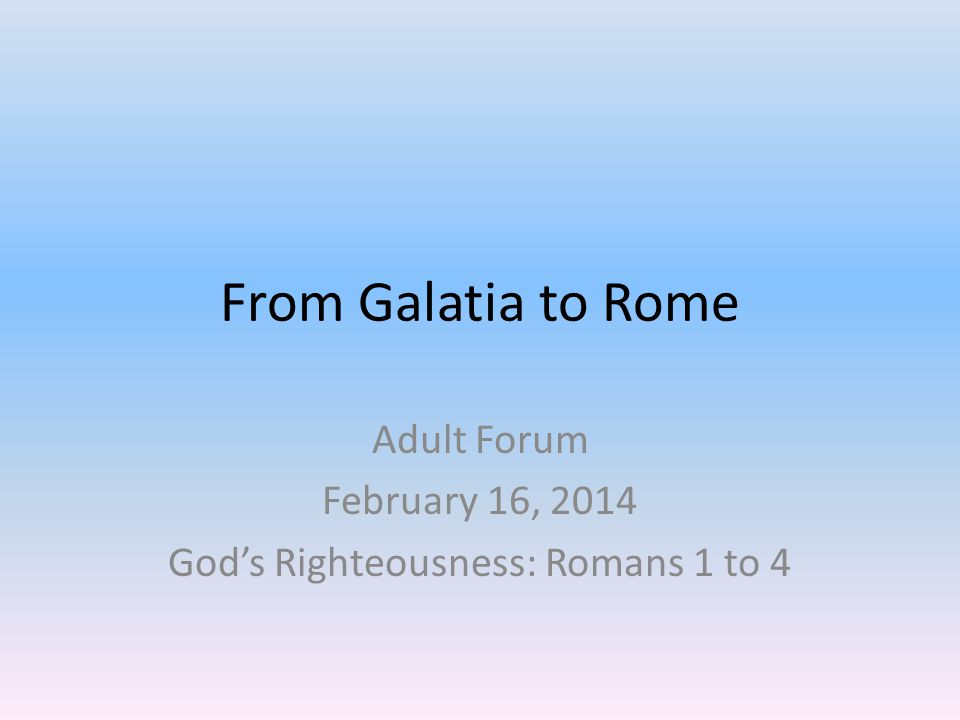 From Galatia to Rome Adult Forum February 16, 2014 God's Righteousness: Romans 1 to 4