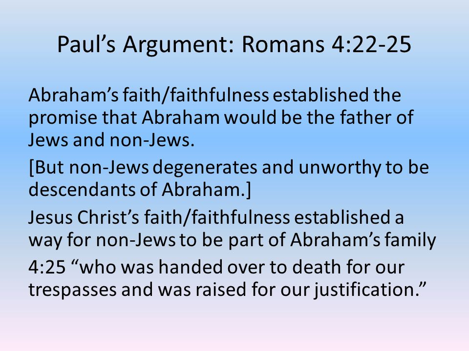 Paul's Argument: Romans 4:22-25 Abraham's faith/faithfulness established the promise that Abraham would be the father of Jews and non-Jews.
