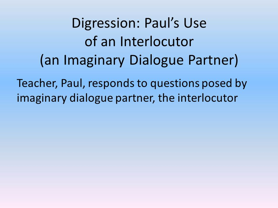 Digression: Paul's Use of an Interlocutor (an Imaginary Dialogue Partner) Teacher, Paul, responds to questions posed by imaginary dialogue partner, the interlocutor Used by teachers to refute the ideas of the audience without enraging the audience Interlocutor recognized by audience by presenting questions, change of voice, use of singular-you rather than plural