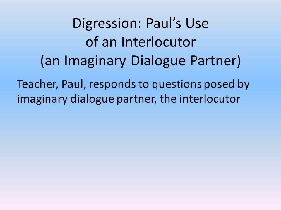Digression: Paul's Use of an Interlocutor (an Imaginary Dialogue Partner) Teacher, Paul, responds to questions posed by imaginary dialogue partner, the interlocutor