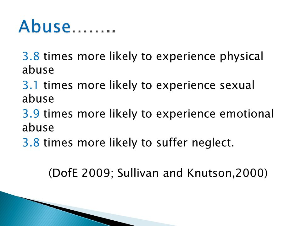 3.8 times more likely to experience physical abuse 3.1 times more likely to experience sexual abuse 3.9 times more likely to experience emotional abus