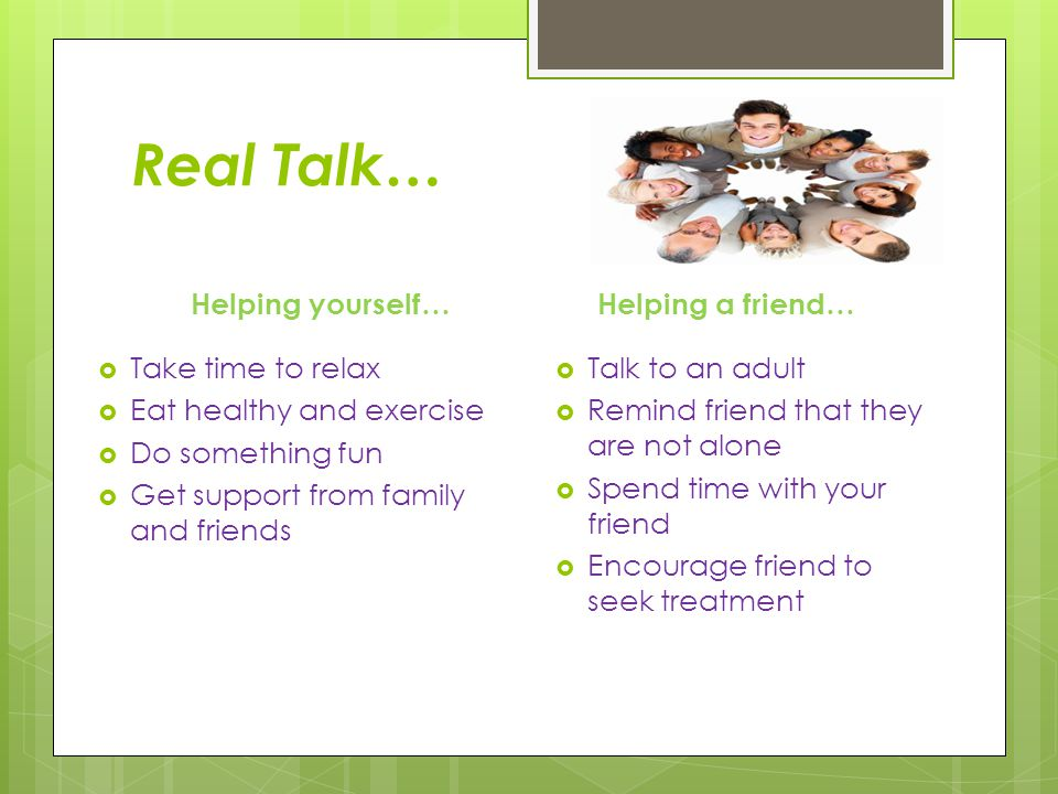 Real Talk… Helping yourself…  Take time to relax  Eat healthy and exercise  Do something fun  Get support from family and friends Helping a friend…  Talk to an adult  Remind friend that they are not alone  Spend time with your friend  Encourage friend to seek treatment