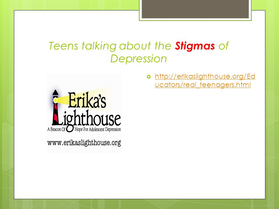 Teens talking about the Stigmas of Depression  http://erikaslighthouse.org/Ed ucators/real_teenagers.html http://erikaslighthouse.org/Ed ucators/real_teenagers.html